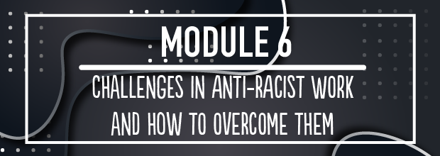 MODULE 6 – Challenges in Anti-Racist work and how to overcome them